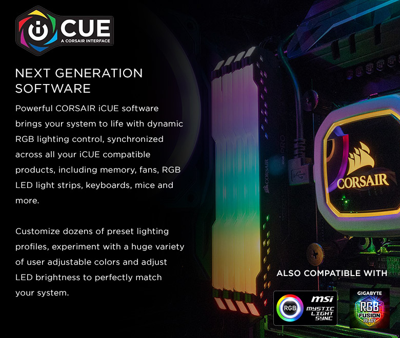 Image result for NEXT GENERATION SOFTWARE Powerful CORSAIR iCUE software brings your system to life with dynamic RGB lighting control, synchronized across all your iCUE compatible products, including memory, fans, RGB LED light strips, keyboards, mice and more. Customize dozens of preset lighting profiles, experiment with a huge variety of user adjustable colors and adjust LED brightness to perfectly match your system. ALSO COMPATIBLE WITH
